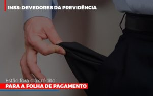 Inss Devedores Da Previdencia Estao Fora Do Credito Para Folha De Pagamento Notícias E Artigos Contábeis Notícias E Artigos Contábeis No Rio De Janeiro | Rm Assessoria -