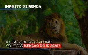 Imposto De Renda Como Solicitar Isencao Do Ir 2020 Notícias E Artigos Contábeis Notícias E Artigos Contábeis No Rio De Janeiro   Rm Assessoria -