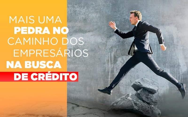 Mais Uma Pedra No Caminho Dos Empresarios Na Busca De Credito Notícias E Artigos Contábeis Notícias E Artigos Contábeis No Rio De Janeiro   Rm Assessoria -